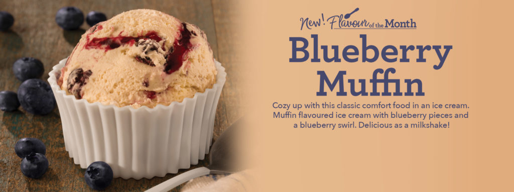 Blueberry Muffin The classic comfort food also makes a delicious ice cream. Muffin flavoured ice cream with blueberry pieces and a blueberry flavoured swirl.